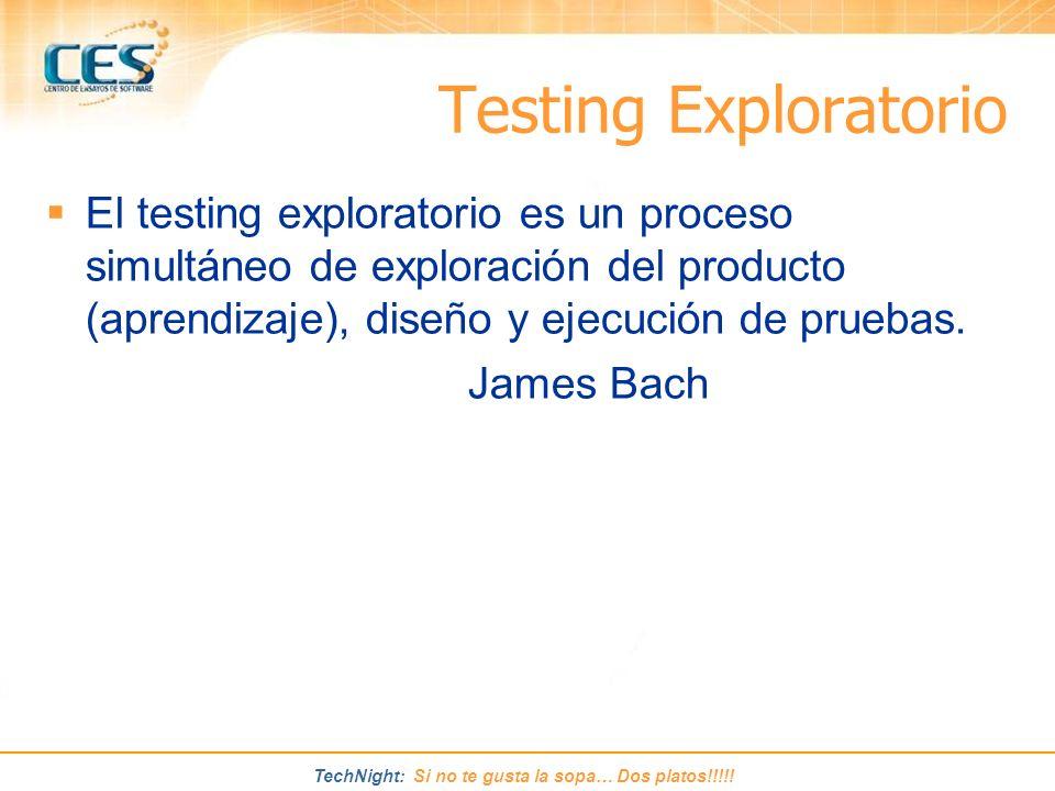 TechNight: Si no te gusta la sopa… Dos platos!!!!! El testing exploratorio es un proceso simultáneo de exploración del producto (aprendizaje), diseño
