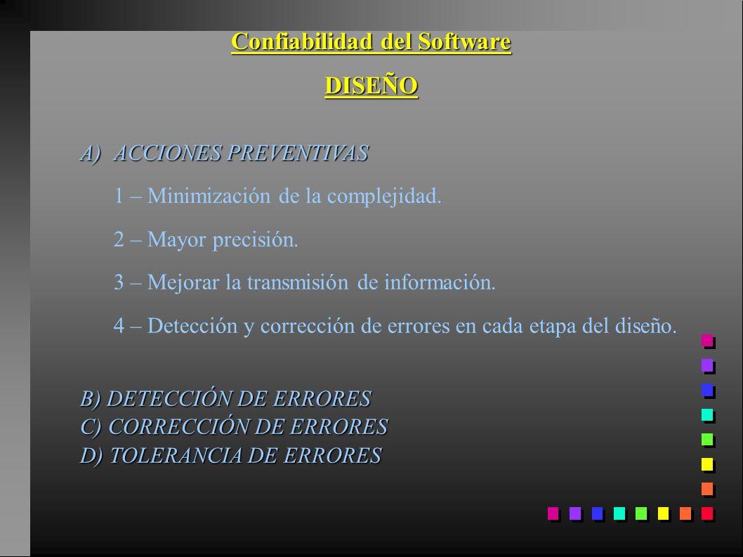 Confiabilidad del Software DISEÑO A)ACCIONES PREVENTIVAS 1 – Minimización de la complejidad. 2 – Mayor precisión. 3 – Mejorar la transmisión de inform