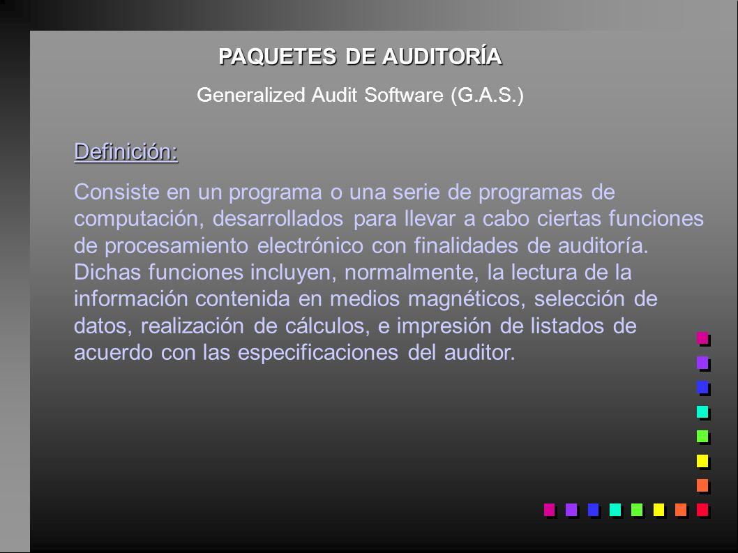 PAQUETES DE AUDITORÍA Generalized Audit Software (G.A.S.) Definición: Consiste en un programa o una serie de programas de computación, desarrollados p