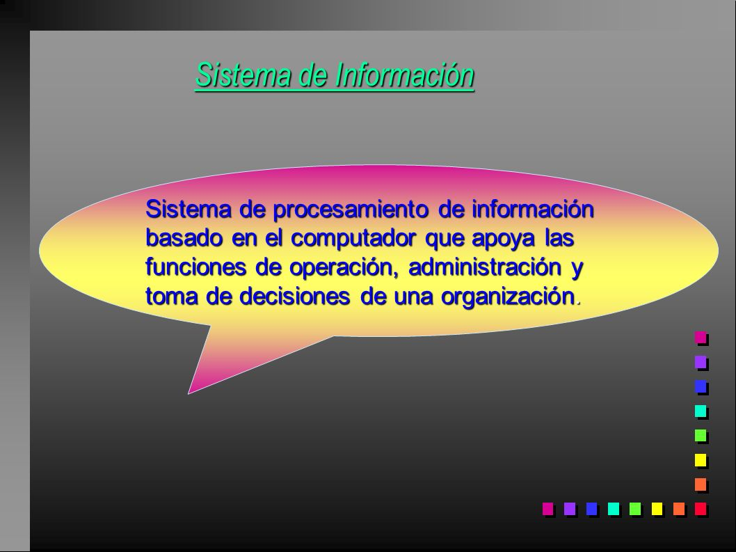 Sistema de Información Sistema de procesamiento de información basado en el computador que apoya las funciones de operación, administración y toma de