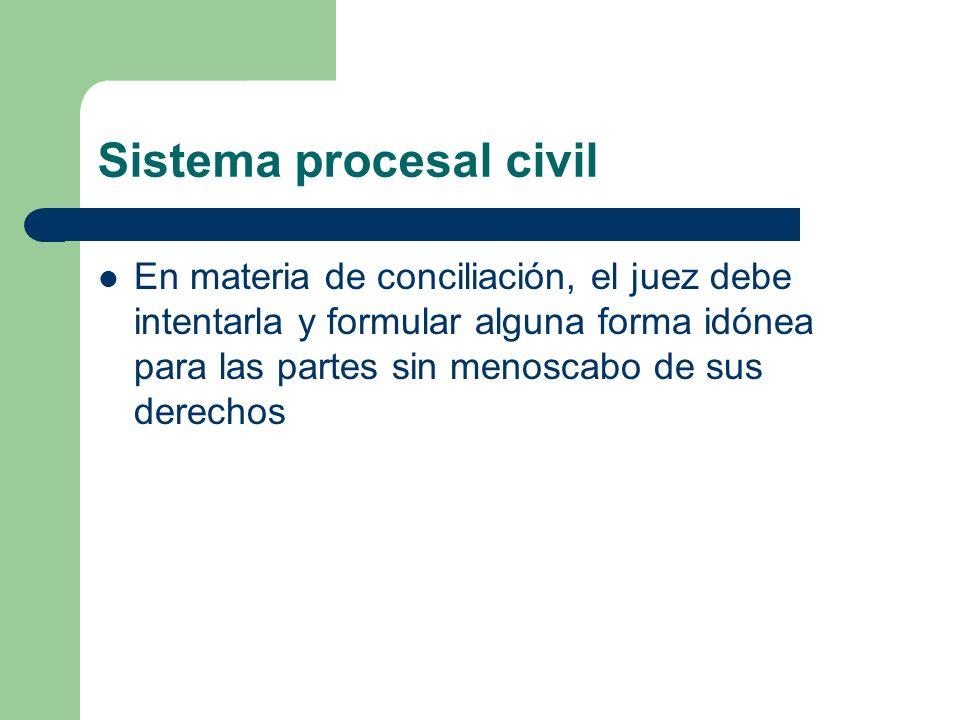Sistema procesal civil En materia de conciliación, el juez debe intentarla y formular alguna forma idónea para las partes sin menoscabo de sus derecho
