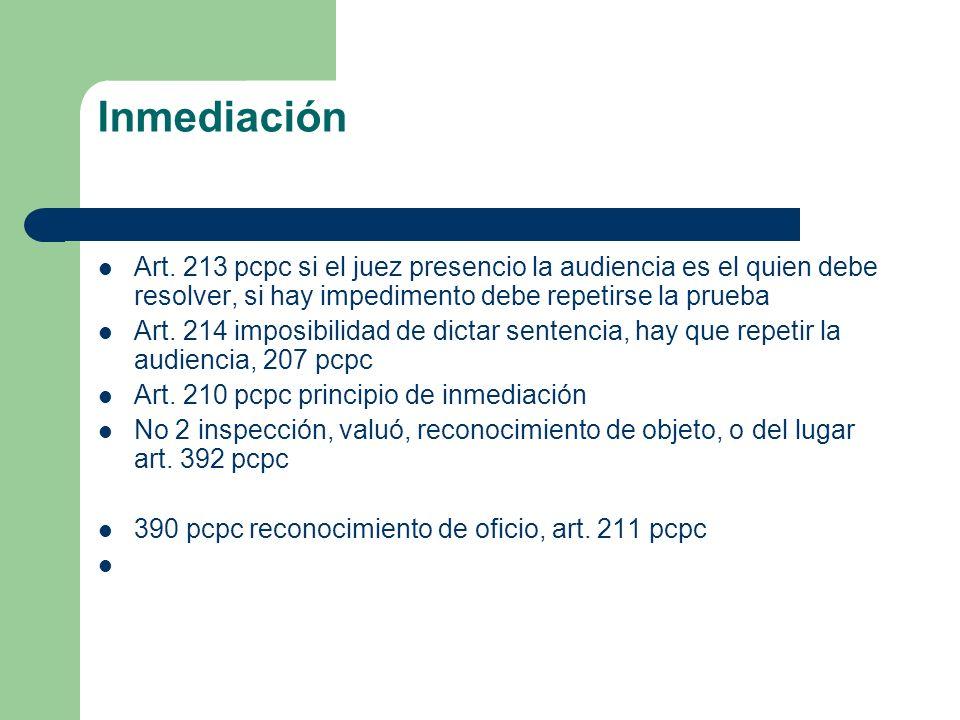 Inmediación Art. 213 pcpc si el juez presencio la audiencia es el quien debe resolver, si hay impedimento debe repetirse la prueba Art. 214 imposibili