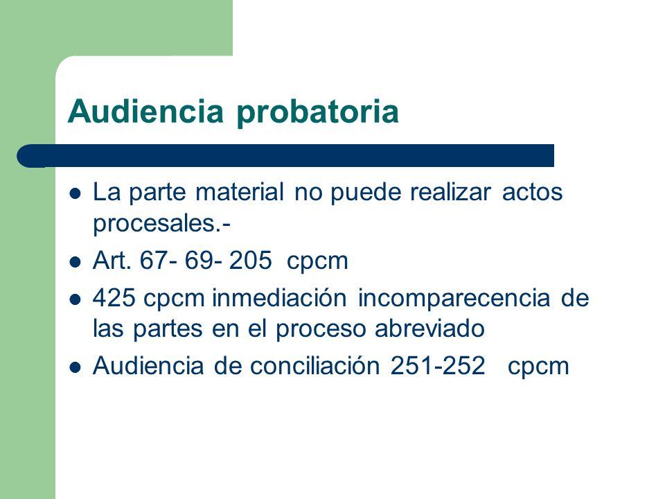 Audiencia probatoria La parte material no puede realizar actos procesales.- Art. 67- 69- 205 cpcm 425 cpcm inmediación incomparecencia de las partes e