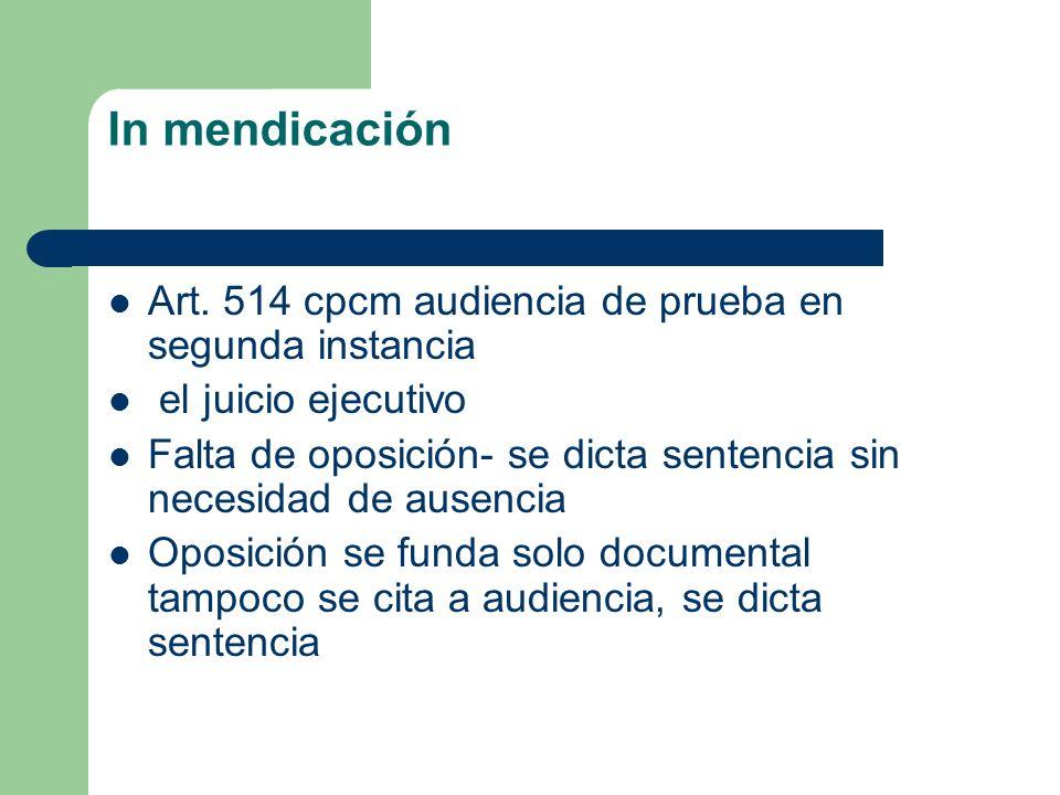 In mendicación Art. 514 cpcm audiencia de prueba en segunda instancia el juicio ejecutivo Falta de oposición- se dicta sentencia sin necesidad de ause