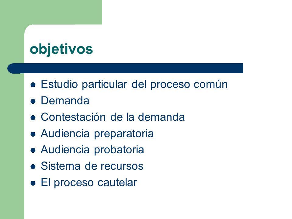 objetivos Estudio particular del proceso común Demanda Contestación de la demanda Audiencia preparatoria Audiencia probatoria Sistema de recursos El p