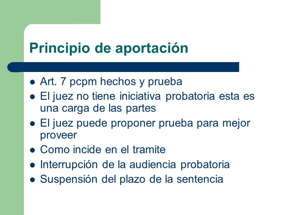 Principio de aportación Art. 7 pcpm hechos y prueba El juez no tiene iniciativa probatoria esta es una carga de las partes El juez puede proponer prue