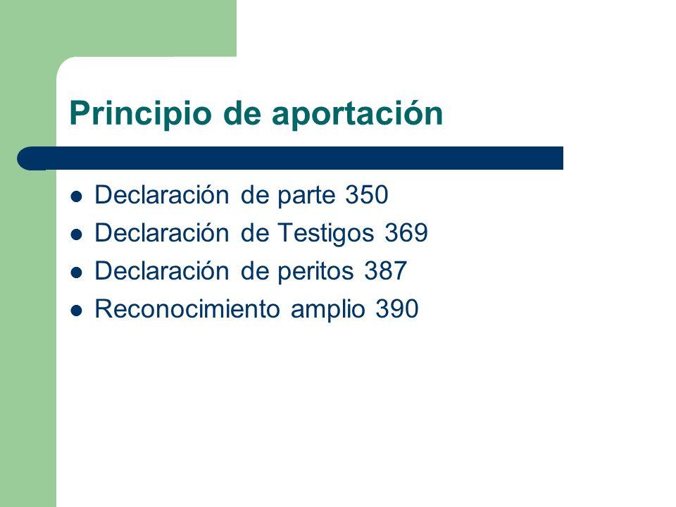 Principio de aportación Declaración de parte 350 Declaración de Testigos 369 Declaración de peritos 387 Reconocimiento amplio 390