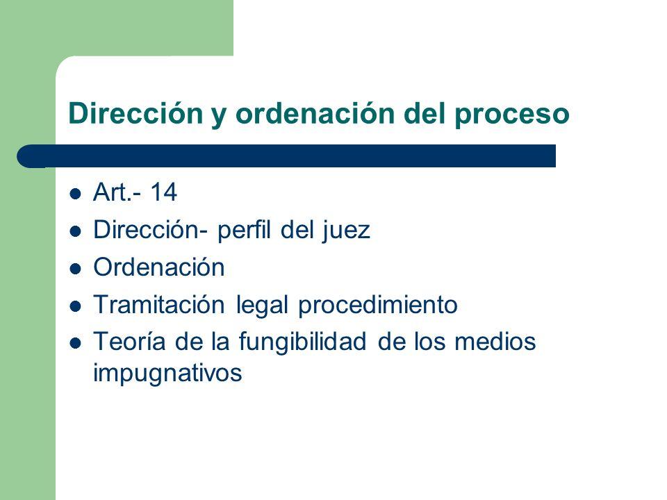 Dirección y ordenación del proceso Art.- 14 Dirección- perfil del juez Ordenación Tramitación legal procedimiento Teoría de la fungibilidad de los med
