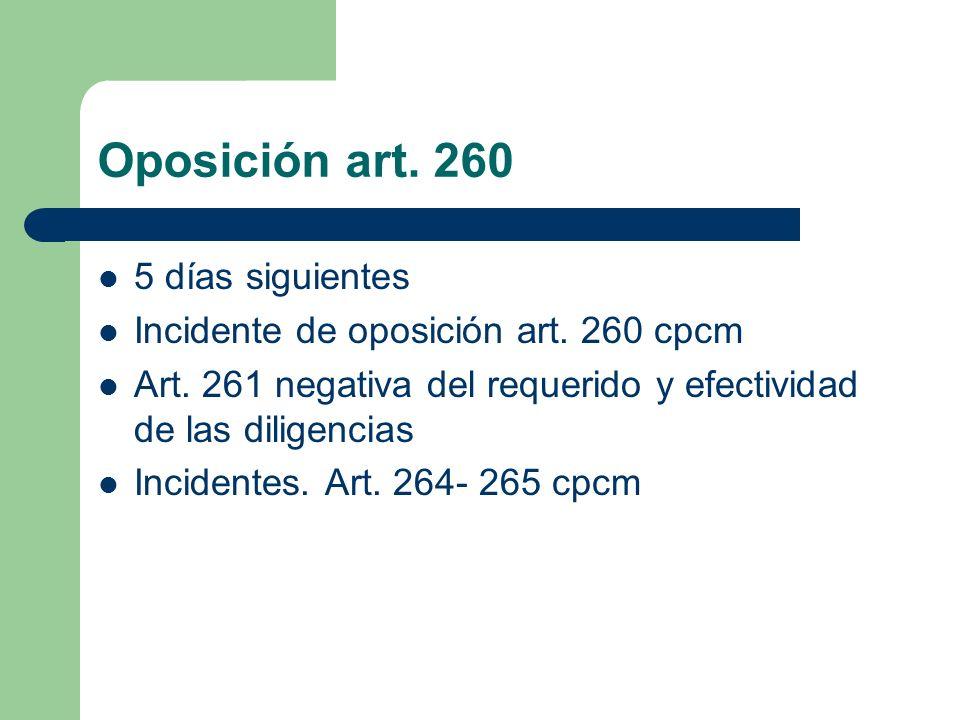 Oposición art. 260 5 días siguientes Incidente de oposición art. 260 cpcm Art. 261 negativa del requerido y efectividad de las diligencias Incidentes.