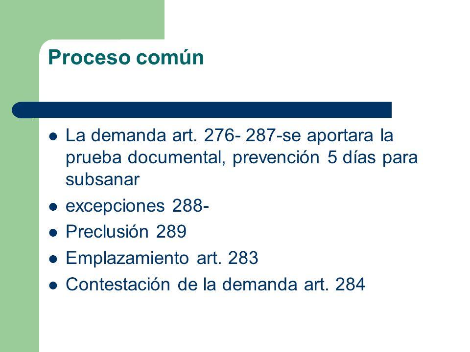 Proceso común La demanda art. 276- 287-se aportara la prueba documental, prevención 5 días para subsanar excepciones 288- Preclusión 289 Emplazamiento