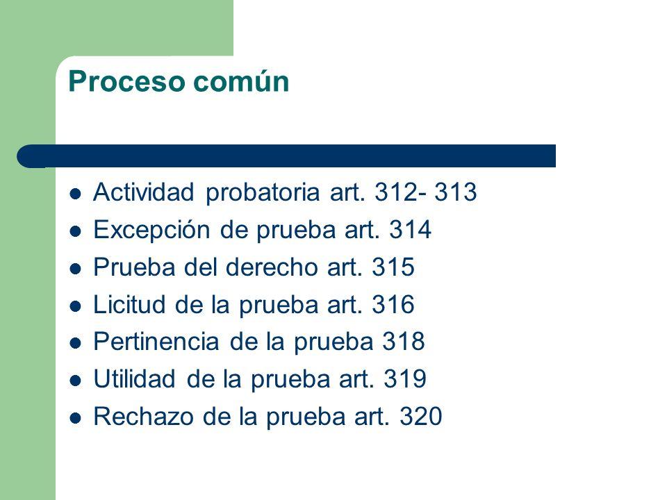 Proceso común Actividad probatoria art. 312- 313 Excepción de prueba art. 314 Prueba del derecho art. 315 Licitud de la prueba art. 316 Pertinencia de