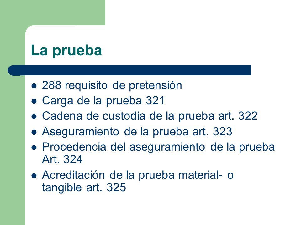 La prueba 288 requisito de pretensión Carga de la prueba 321 Cadena de custodia de la prueba art. 322 Aseguramiento de la prueba art. 323 Procedencia
