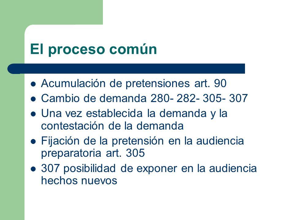 El proceso común Acumulación de pretensiones art. 90 Cambio de demanda 280- 282- 305- 307 Una vez establecida la demanda y la contestación de la deman