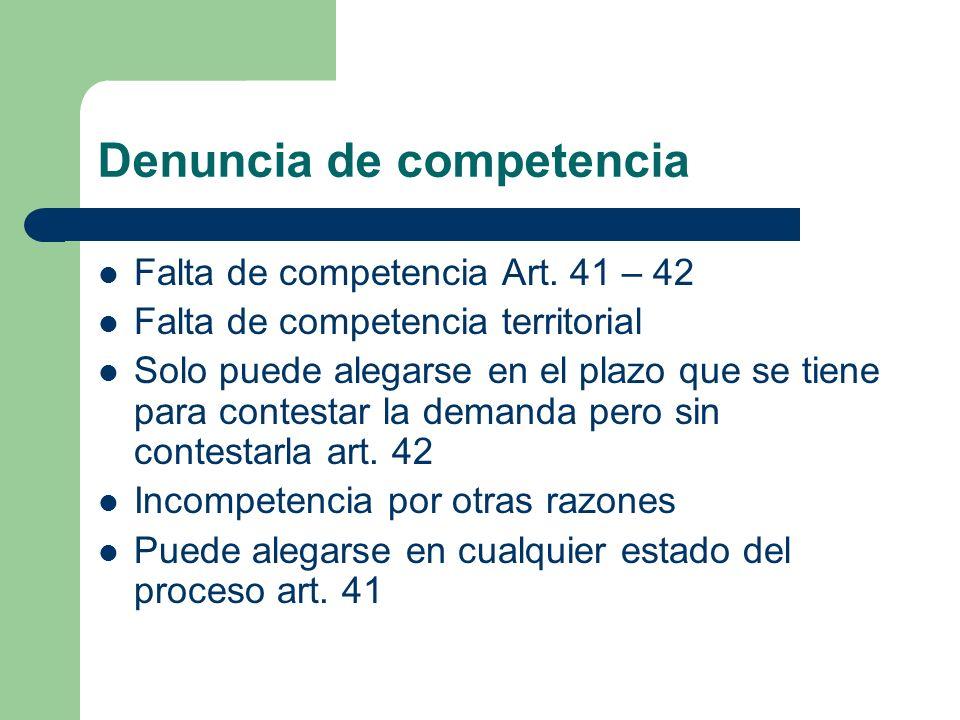 Denuncia de competencia Falta de competencia Art. 41 – 42 Falta de competencia territorial Solo puede alegarse en el plazo que se tiene para contestar