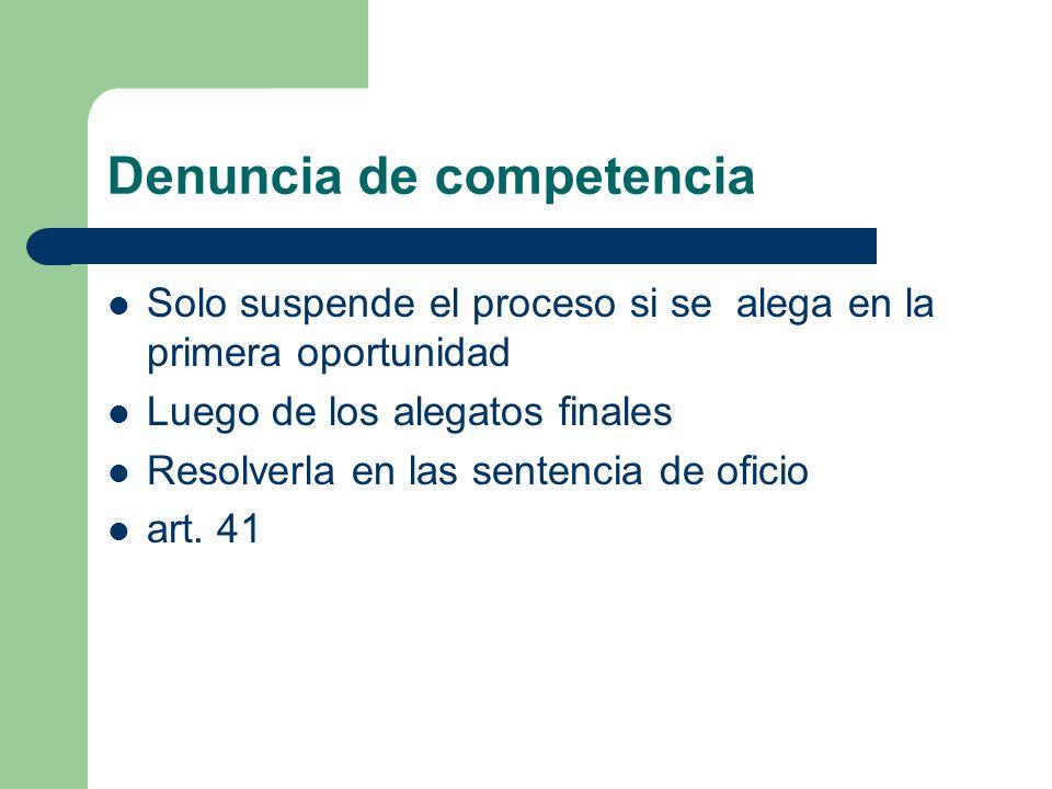Denuncia de competencia Solo suspende el proceso si se alega en la primera oportunidad Luego de los alegatos finales Resolverla en las sentencia de of