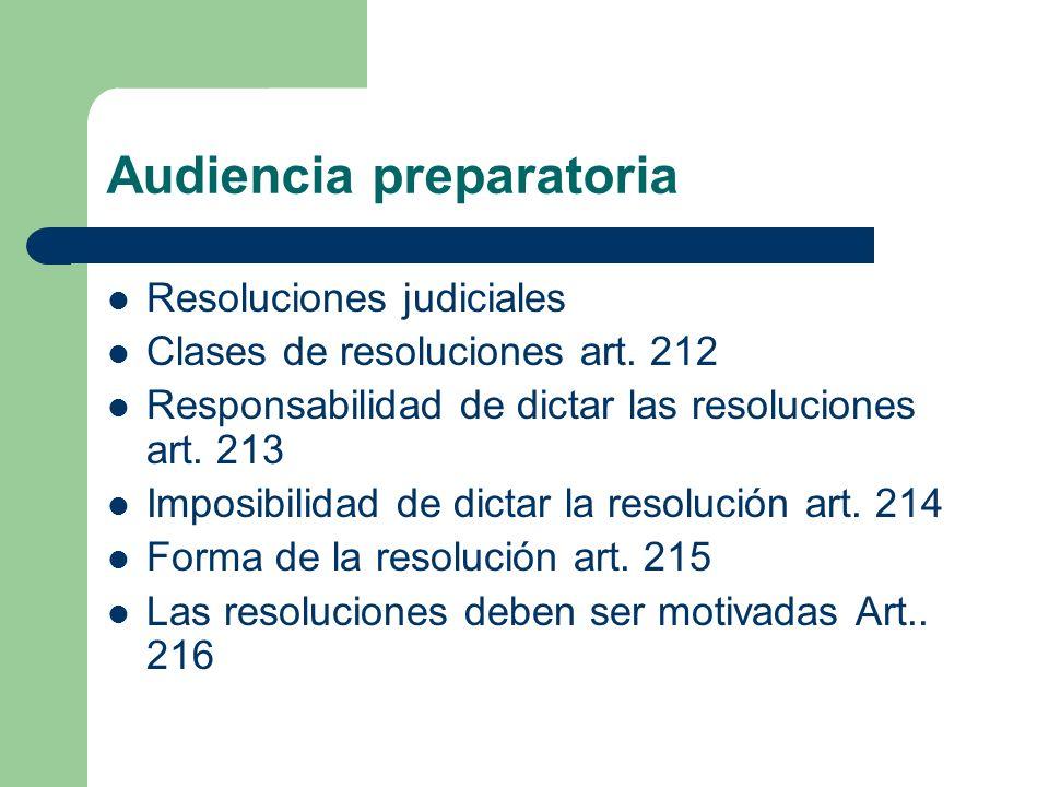 Audiencia preparatoria Resoluciones judiciales Clases de resoluciones art. 212 Responsabilidad de dictar las resoluciones art. 213 Imposibilidad de di