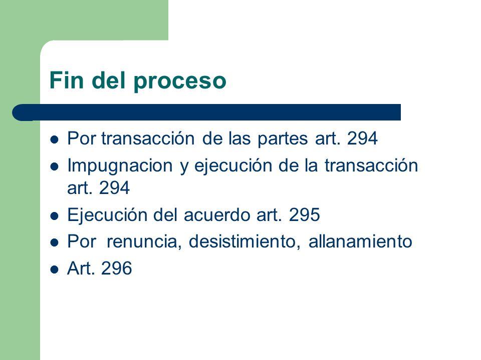 Fin del proceso Por transacción de las partes art. 294 Impugnacion y ejecución de la transacción art. 294 Ejecución del acuerdo art. 295 Por renuncia,