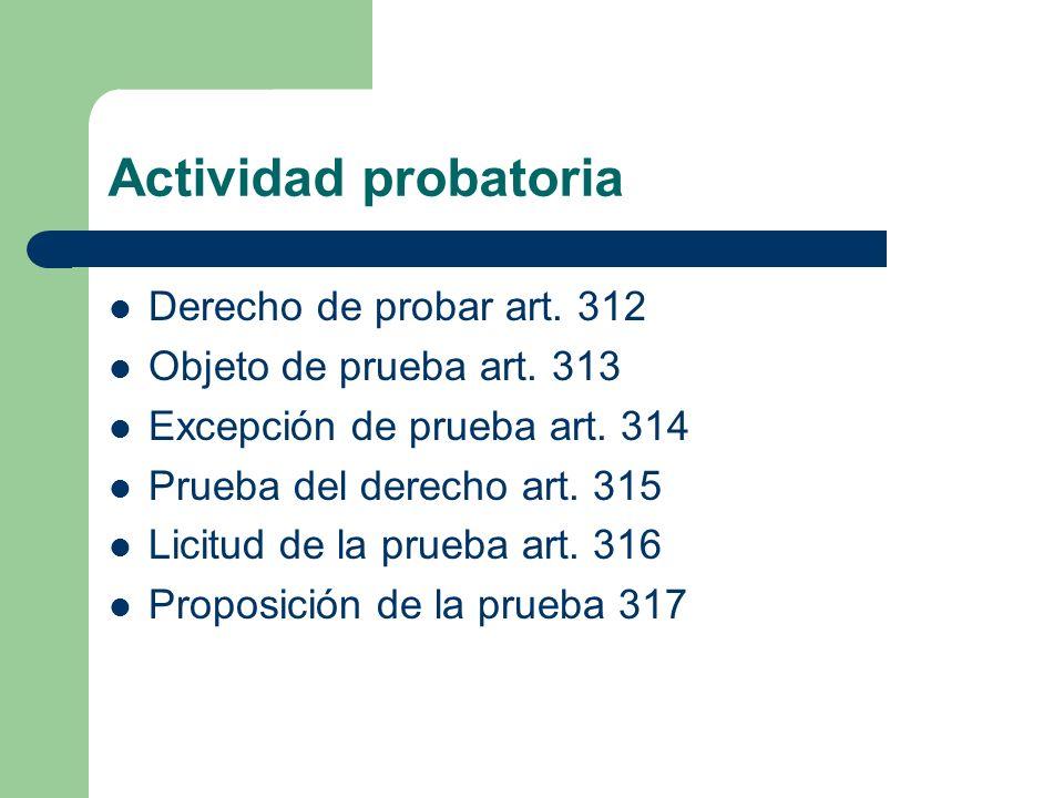 Actividad probatoria Derecho de probar art. 312 Objeto de prueba art. 313 Excepción de prueba art. 314 Prueba del derecho art. 315 Licitud de la prueb