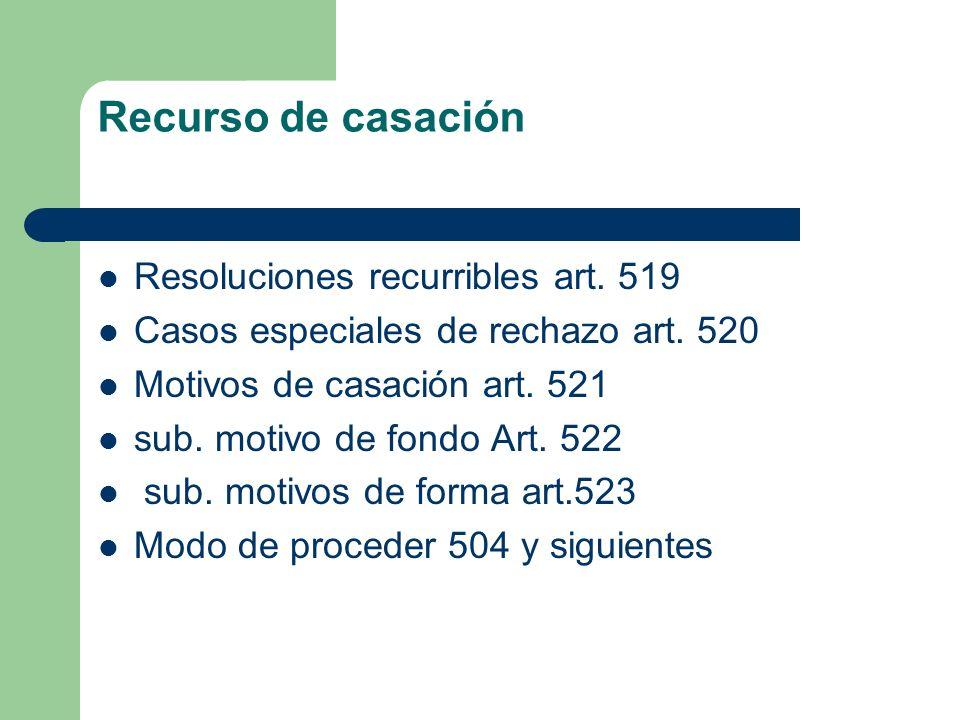 Recurso de casación Resoluciones recurribles art. 519 Casos especiales de rechazo art. 520 Motivos de casación art. 521 sub. motivo de fondo Art. 522