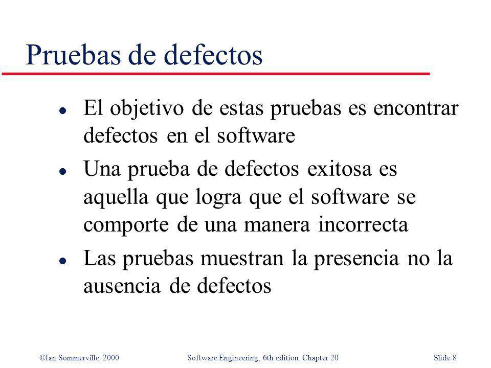 ©Ian Sommerville 2000 Software Engineering, 6th edition. Chapter 20Slide 8 Pruebas de defectos l El objetivo de estas pruebas es encontrar defectos en