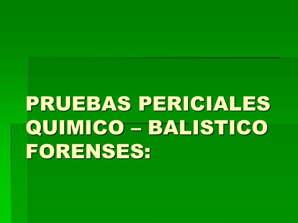 PRUEBAS PERICIALES QUIMICO – BALISTICO FORENSES: