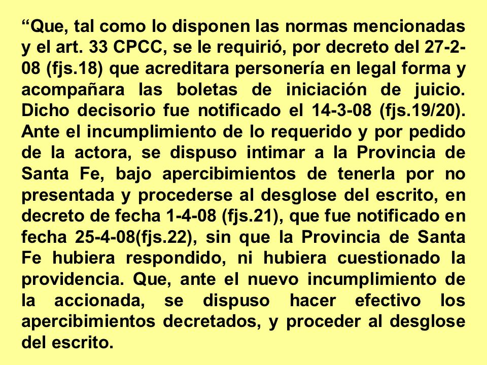 Que, tal como lo disponen las normas mencionadas y el art. 33 CPCC, se le requirió, por decreto del 27-2- 08 (fjs.18) que acreditara personería en leg