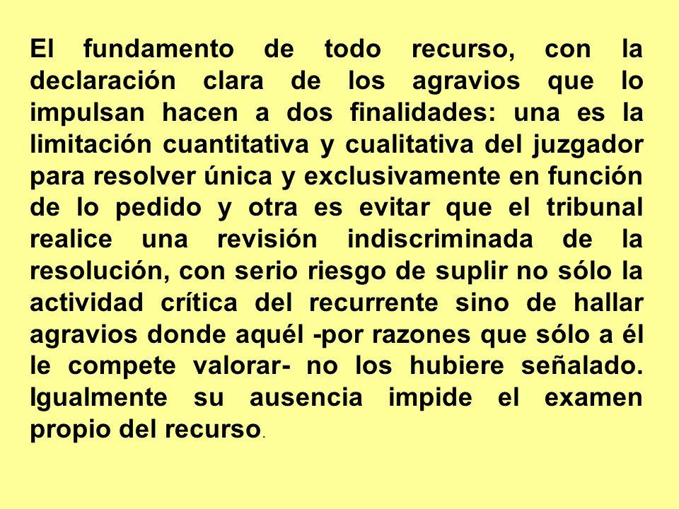 El fundamento de todo recurso, con la declaración clara de los agravios que lo impulsan hacen a dos finalidades: una es la limitación cuantitativa y c