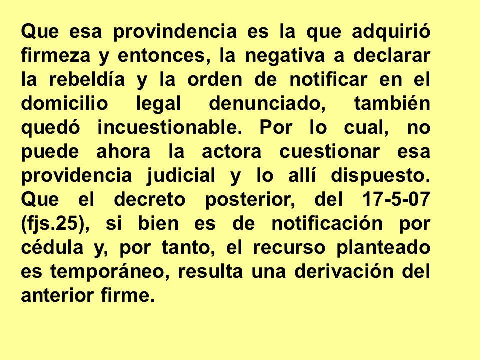 Que esa provindencia es la que adquirió firmeza y entonces, la negativa a declarar la rebeldía y la orden de notificar en el domicilio legal denunciad