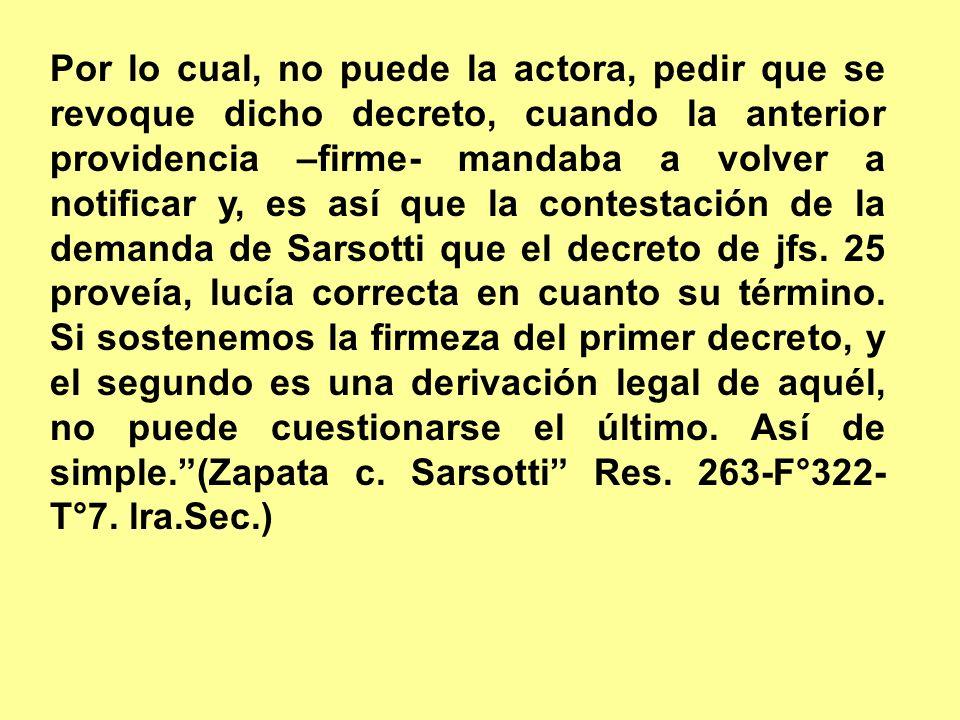 Por lo cual, no puede la actora, pedir que se revoque dicho decreto, cuando la anterior providencia –firme- mandaba a volver a notificar y, es así que la contestación de la demanda de Sarsotti que el decreto de jfs.
