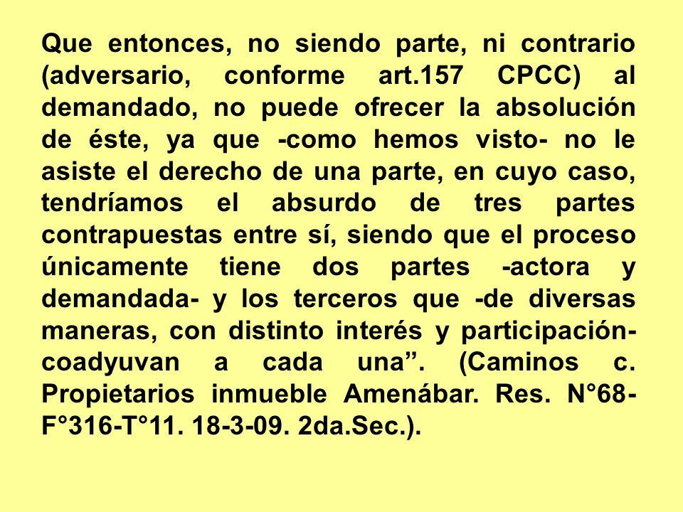 Que entonces, no siendo parte, ni contrario (adversario, conforme art.157 CPCC) al demandado, no puede ofrecer la absolución de éste, ya que -como hemos visto- no le asiste el derecho de una parte, en cuyo caso, tendríamos el absurdo de tres partes contrapuestas entre sí, siendo que el proceso únicamente tiene dos partes -actora y demandada- y los terceros que -de diversas maneras, con distinto interés y participación- coadyuvan a cada una.