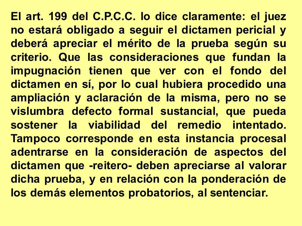 El art. 199 del C.P.C.C. lo dice claramente: el juez no estará obligado a seguir el dictamen pericial y deberá apreciar el mérito de la prueba según s