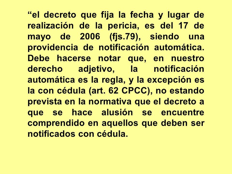 el decreto que fija la fecha y lugar de realización de la pericia, es del 17 de mayo de 2006 (fjs.79), siendo una providencia de notificación automáti