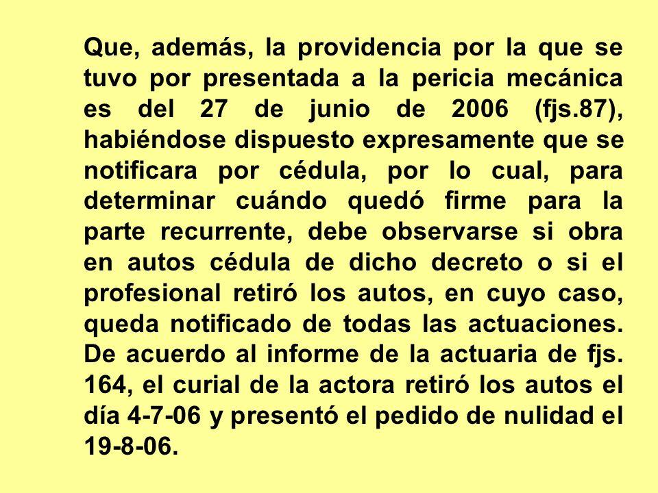 Que, además, la providencia por la que se tuvo por presentada a la pericia mecánica es del 27 de junio de 2006 (fjs.87), habiéndose dispuesto expresam