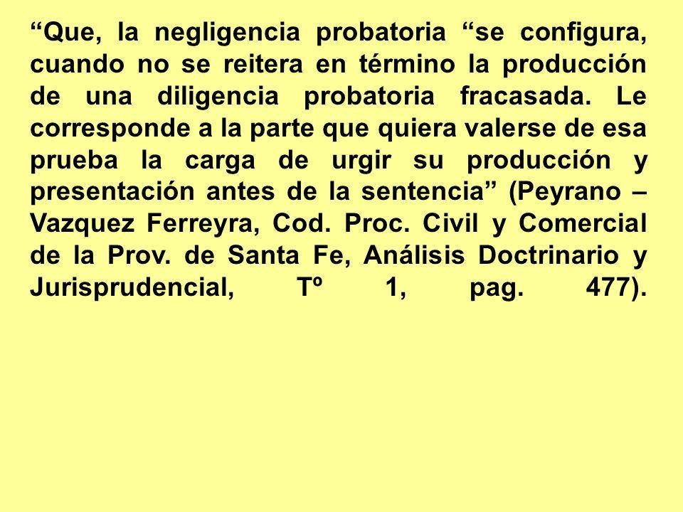 Que, la negligencia probatoria se configura, cuando no se reitera en término la producción de una diligencia probatoria fracasada. Le corresponde a la
