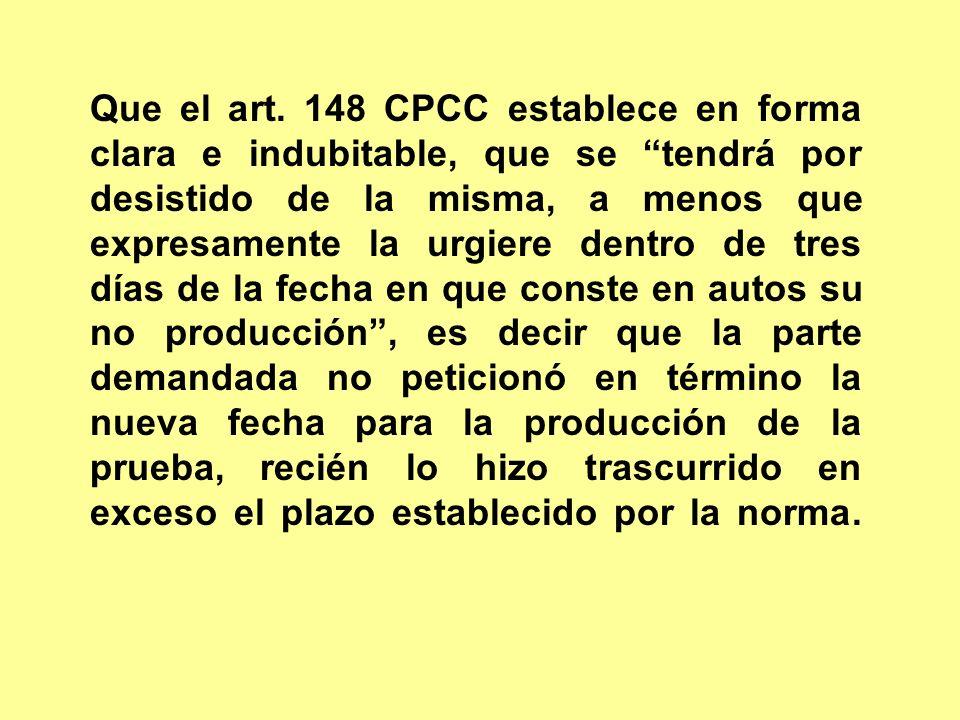 Que el art. 148 CPCC establece en forma clara e indubitable, que se tendrá por desistido de la misma, a menos que expresamente la urgiere dentro de tr