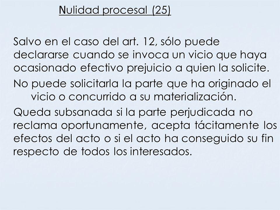 N ulidad procesal (25) Salvo en el caso del art. 12, sólo puede declararse cuando se invoca un vicio que haya ocasionado efectivo prejuicio a quien la