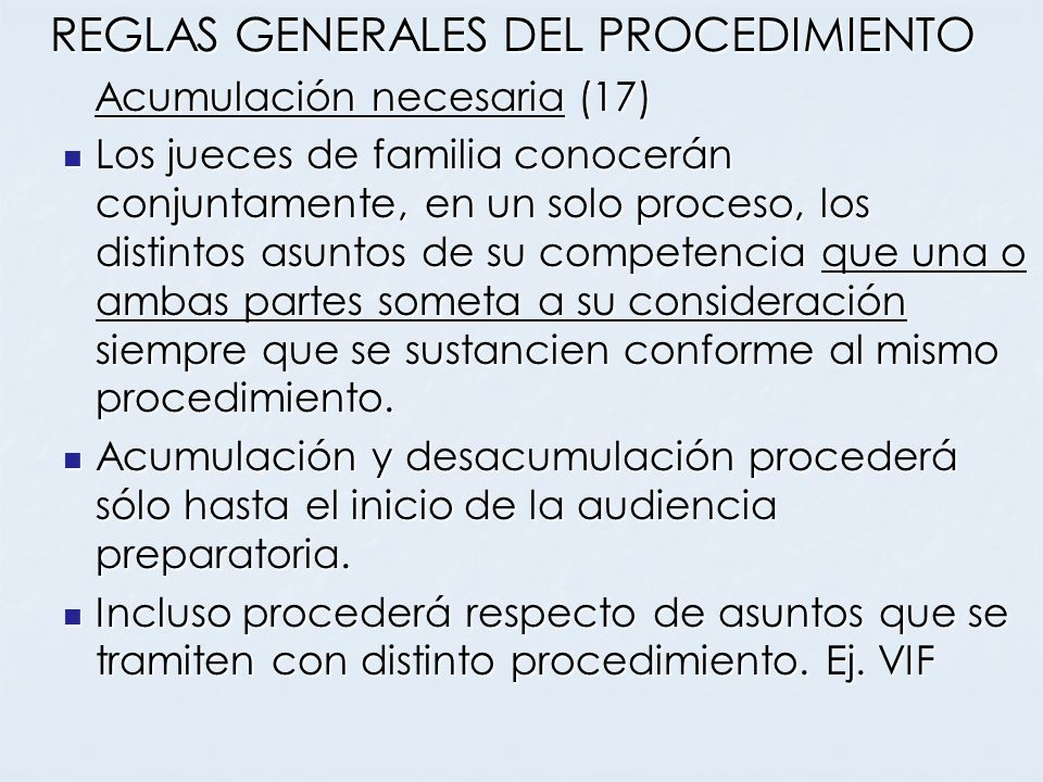 REGLAS GENERALES DEL PROCEDIMIENTO Acumulación necesaria (17) Acumulación necesaria (17) Los jueces de familia conocerán conjuntamente, en un solo pro