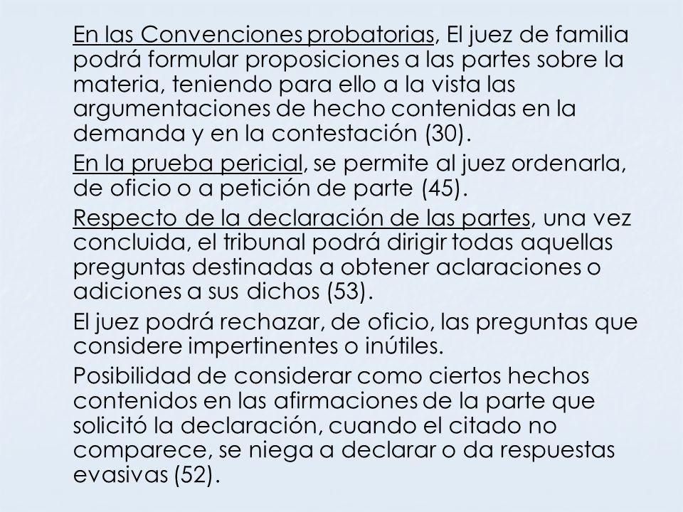 En las Convenciones probatorias, El juez de familia podrá formular proposiciones a las partes sobre la materia, teniendo para ello a la vista las argu