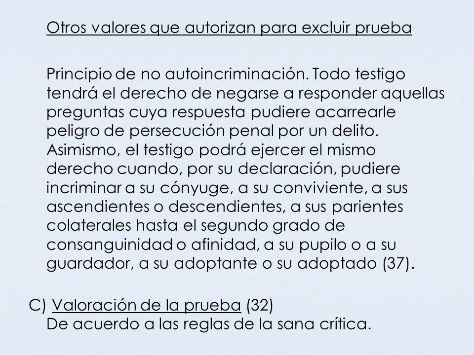 Otros valores que autorizan para excluir prueba Principio de no autoincriminación. Todo testigo tendrá el derecho de negarse a responder aquellas preg