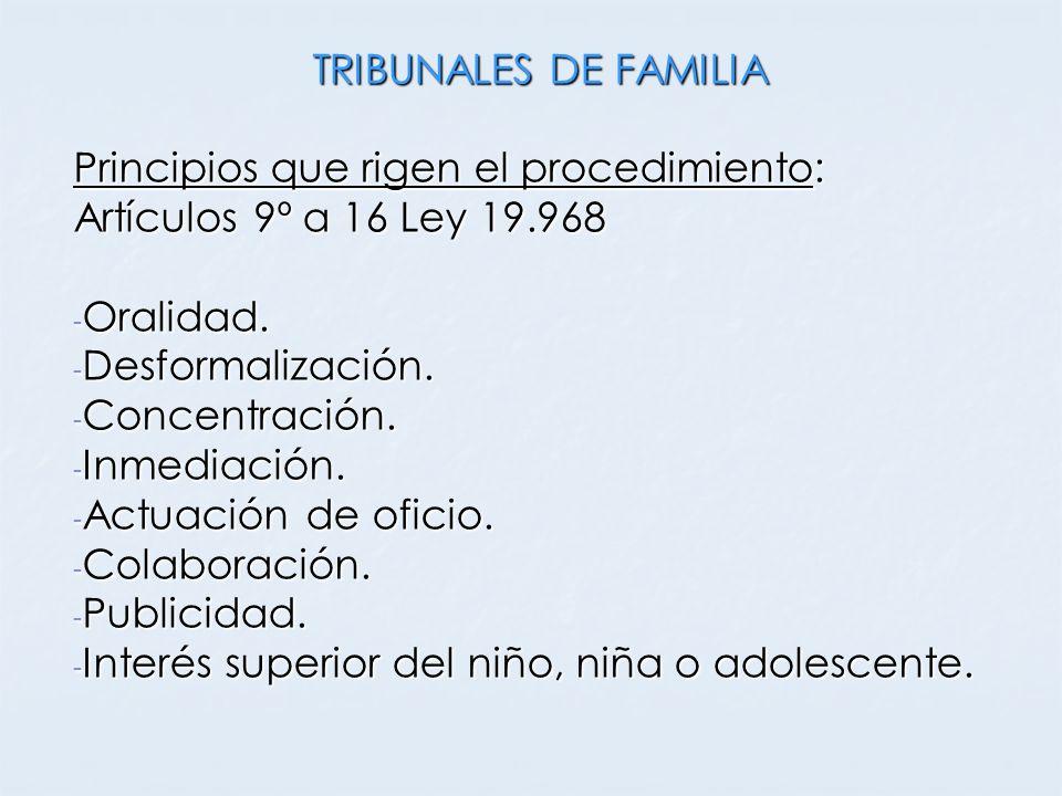 TRIBUNALES DE FAMILIA Principios que rigen el procedimiento: Artículos 9º a 16 Ley 19.968 - Oralidad. - Desformalización. - Concentración. - Inmediaci