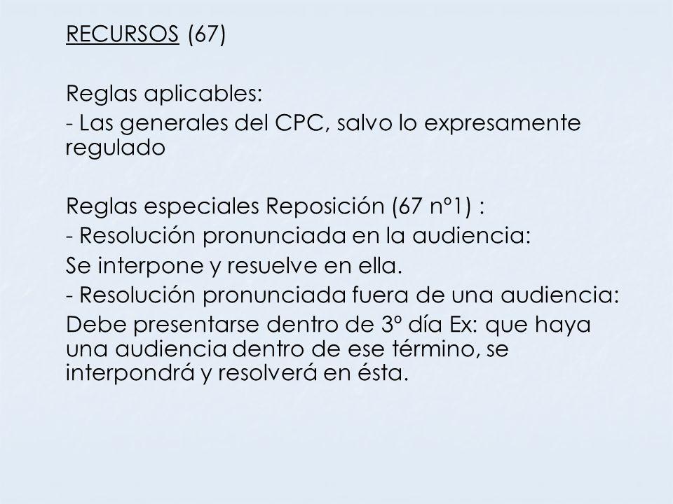 RECURSOS (67) Reglas aplicables: - Las generales del CPC, salvo lo expresamente regulado Reglas especiales Reposición (67 nº1) : - Resolución pronunci