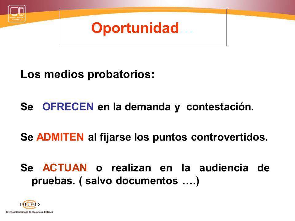 Oportunidad… Los medios probatorios: Se OFRECEN en la demanda y contestación. Se ADMITEN al fijarse los puntos controvertidos. Se ACTUAN o realizan en
