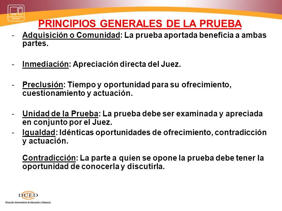 PRINCIPIOS GENERALES DE LA PRUEBA -Adquisición o Comunidad: La prueba aportada beneficia a ambas partes. -Inmediación: Apreciación directa del Juez. -