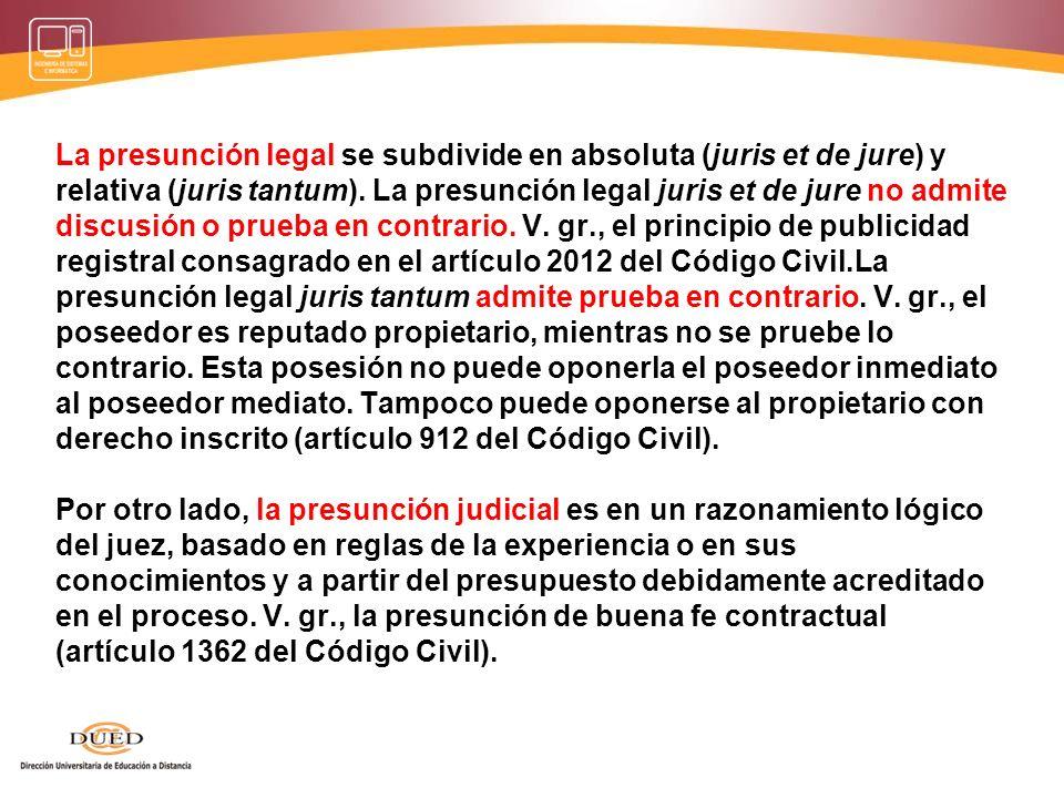 La presunción legal se subdivide en absoluta (juris et de jure) y relativa (juris tantum). La presunción legal juris et de jure no admite discusión o