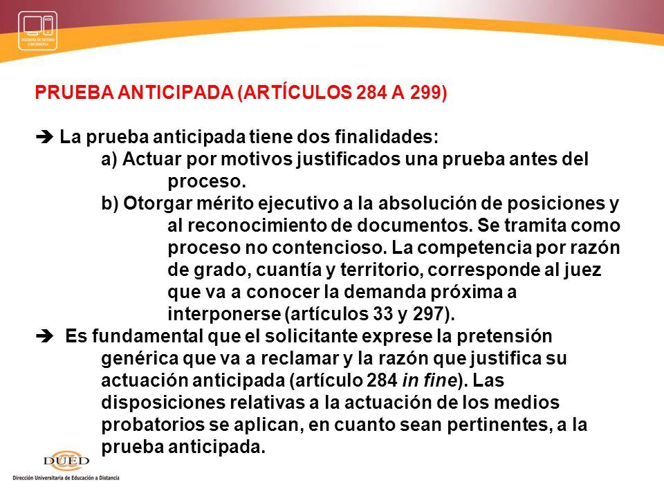 PRUEBA ANTICIPADA (ARTÍCULOS 284 A 299) La prueba anticipada tiene dos finalidades: a) Actuar por motivos justificados una prueba antes del proceso. b