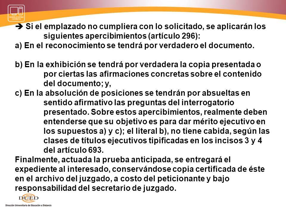 Si el emplazado no cumpliera con lo solicitado, se aplicarán los siguientes apercibimientos (artículo 296): a) En el reconocimiento se tendrá por verd