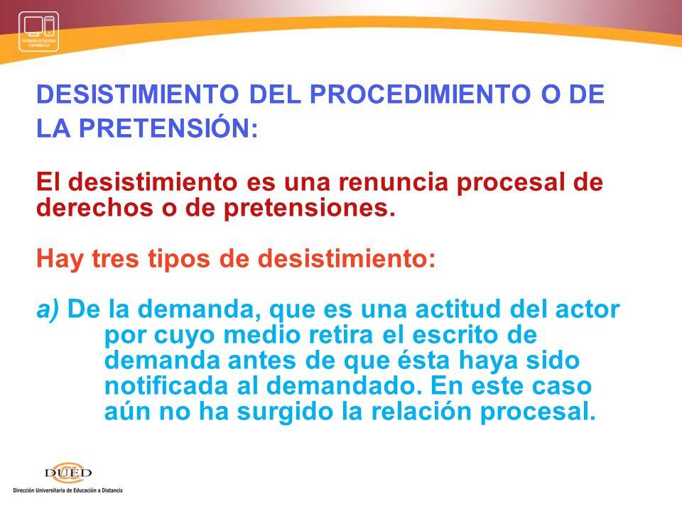 DESISTIMIENTO DEL PROCEDIMIENTO O DE LA PRETENSIÓN: El desistimiento es una renuncia procesal de derechos o de pretensiones. Hay tres tipos de desisti