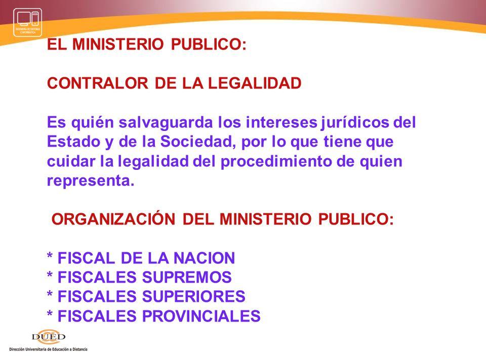 EL MINISTERIO PUBLICO: CONTRALOR DE LA LEGALIDAD Es quién salvaguarda los intereses jurídicos del Estado y de la Sociedad, por lo que tiene que cuidar
