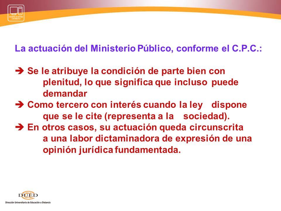 La actuación del Ministerio Público, conforme el C.P.C.: Se le atribuye la condición de parte bien con plenitud, lo que significa que incluso puede de