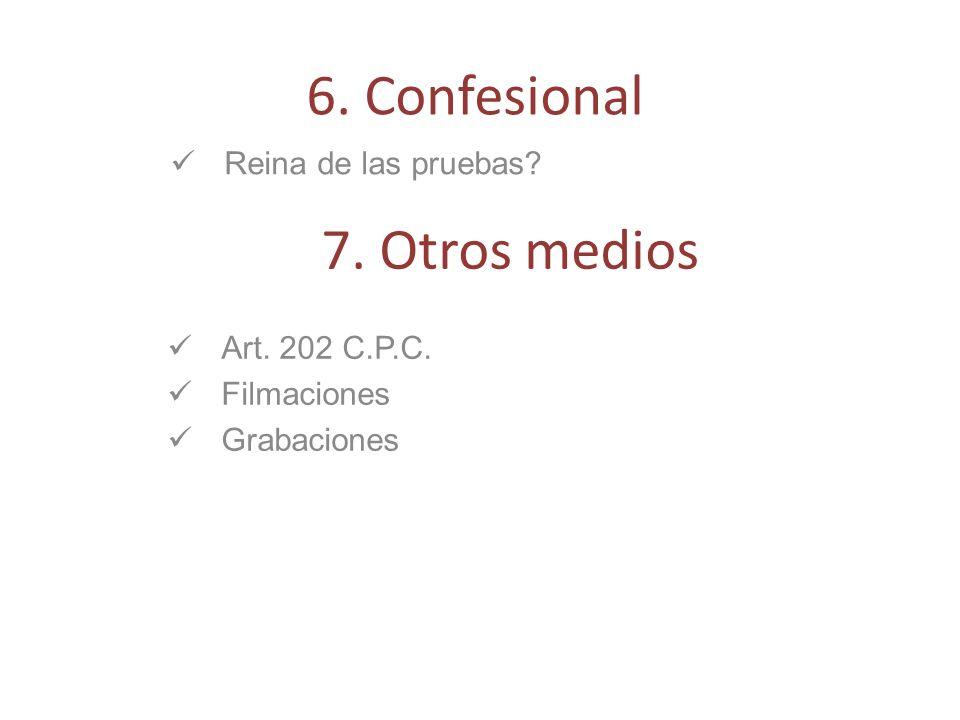 Reina de las pruebas? 6. Confesional 7. Otros medios Art. 202 C.P.C. Filmaciones Grabaciones